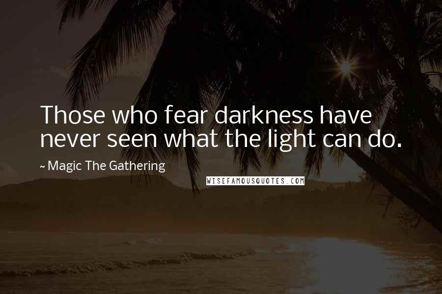Magic The Gathering quotes: Those who fear darkness have never seen what the light can do.