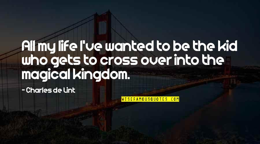Magical Kingdom Quotes By Charles De Lint: All my life I've wanted to be the