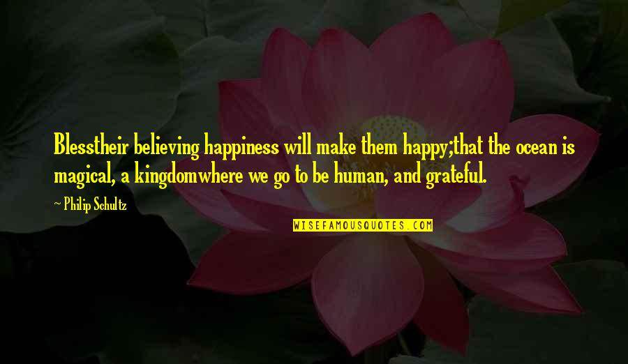 Magical Kingdom Quotes By Philip Schultz: Blesstheir believing happiness will make them happy;that the