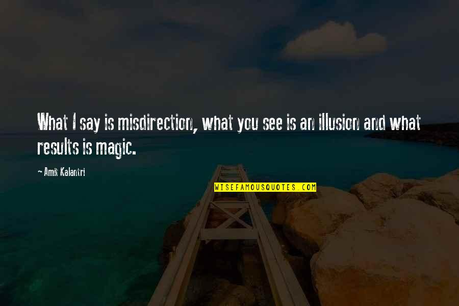Magicians Quotes By Amit Kalantri: What I say is misdirection, what you see
