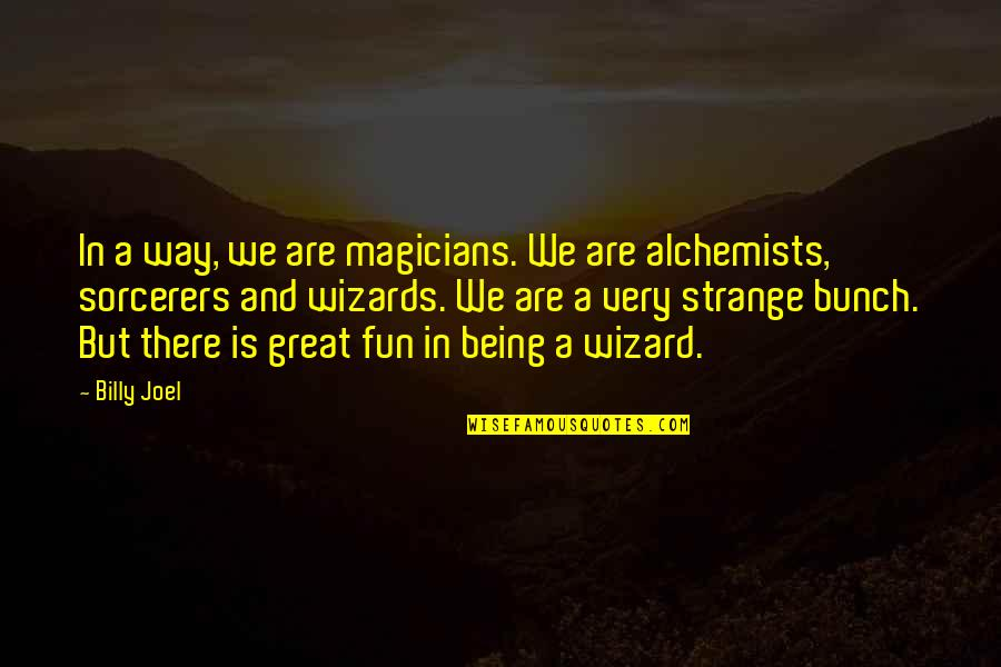 Magicians Quotes By Billy Joel: In a way, we are magicians. We are
