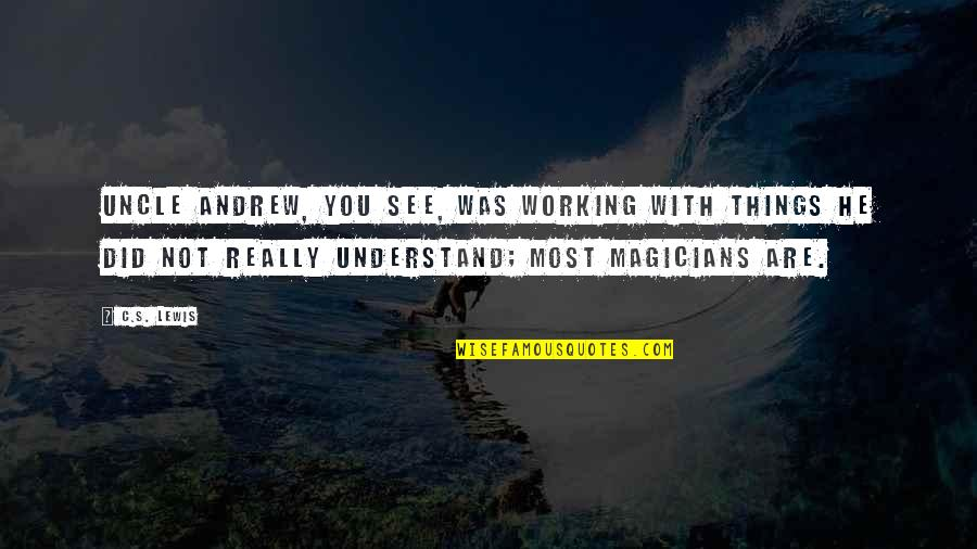 Magicians Quotes By C.S. Lewis: Uncle Andrew, you see, was working with things