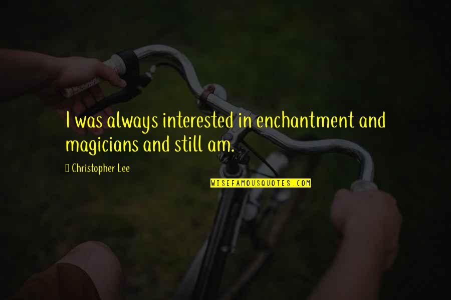 Magicians Quotes By Christopher Lee: I was always interested in enchantment and magicians