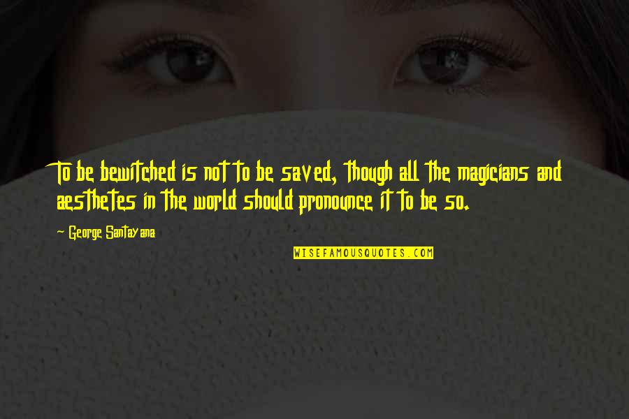 Magicians Quotes By George Santayana: To be bewitched is not to be saved,