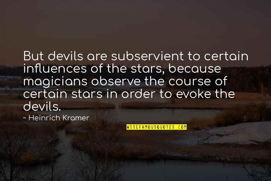 Magicians Quotes By Heinrich Kramer: But devils are subservient to certain influences of