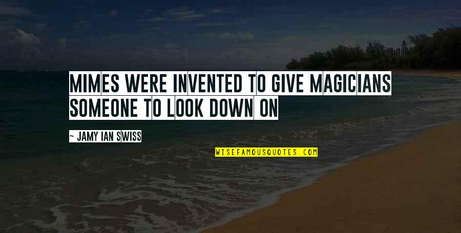 Magicians Quotes By Jamy Ian Swiss: Mimes were invented to give magicians someone to