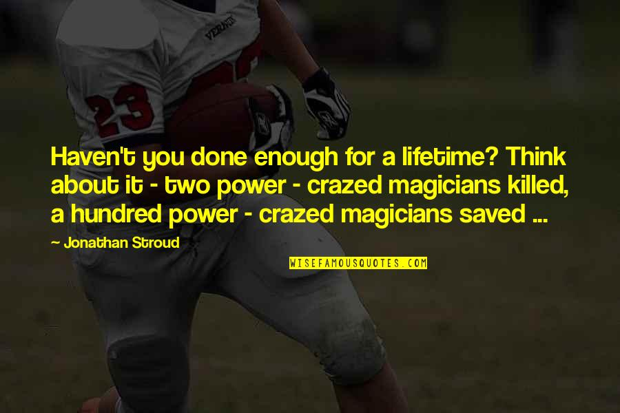 Magicians Quotes By Jonathan Stroud: Haven't you done enough for a lifetime? Think