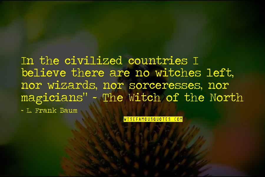 Magicians Quotes By L. Frank Baum: In the civilized countries I believe there are