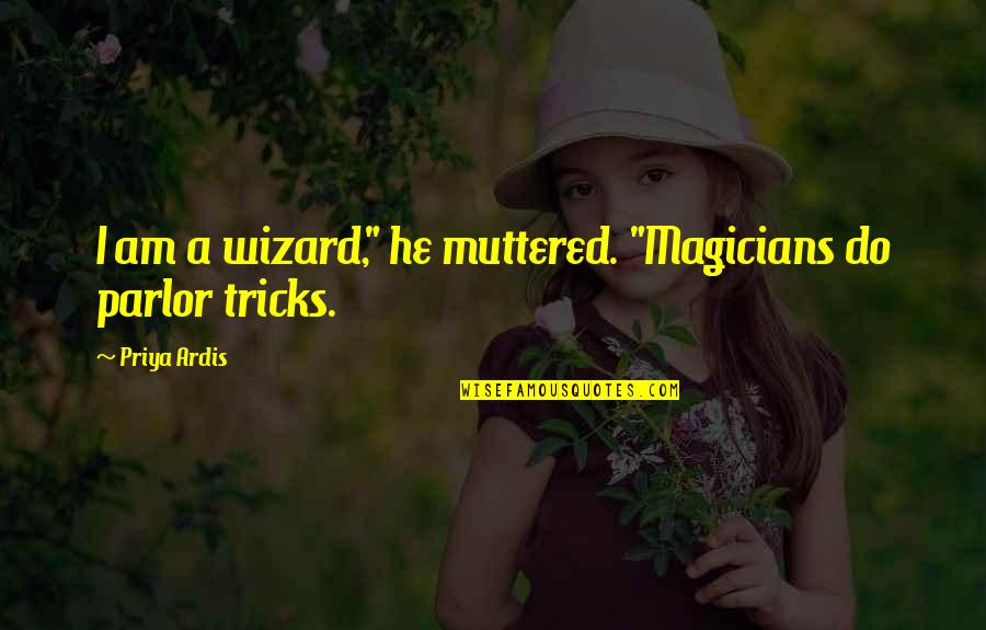 """Magicians Quotes By Priya Ardis: I am a wizard,"""" he muttered. """"Magicians do"""
