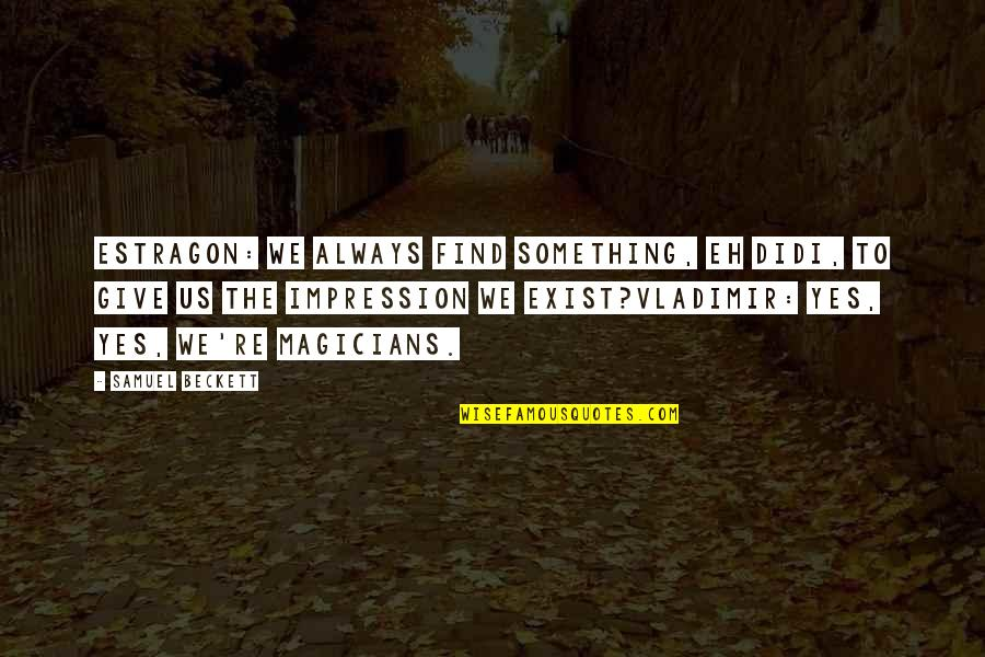 Magicians Quotes By Samuel Beckett: Estragon: We always find something, eh Didi, to