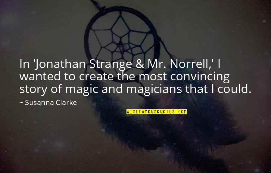 Magicians Quotes By Susanna Clarke: In 'Jonathan Strange & Mr. Norrell,' I wanted