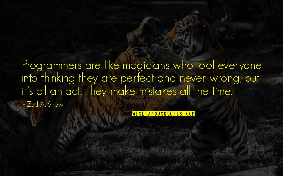 Magicians Quotes By Zed A. Shaw: Programmers are like magicians who fool everyone into