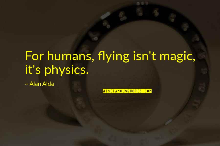 Magic's Quotes By Alan Alda: For humans, flying isn't magic, it's physics.