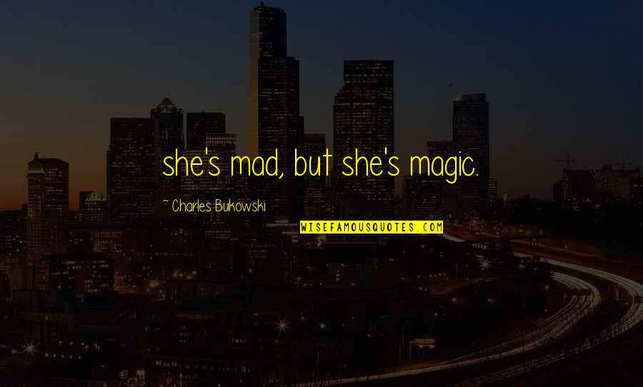 Magic's Quotes By Charles Bukowski: she's mad, but she's magic.