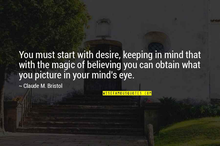 Magic's Quotes By Claude M. Bristol: You must start with desire, keeping in mind