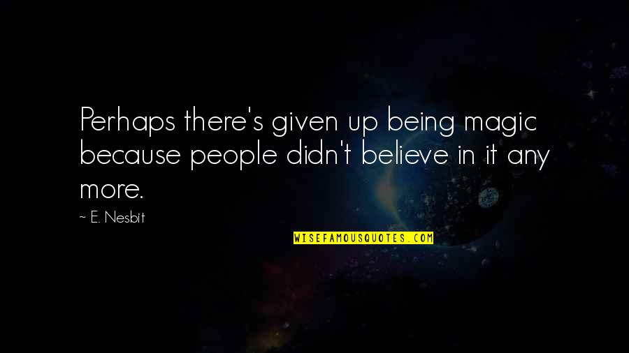 Magic's Quotes By E. Nesbit: Perhaps there's given up being magic because people