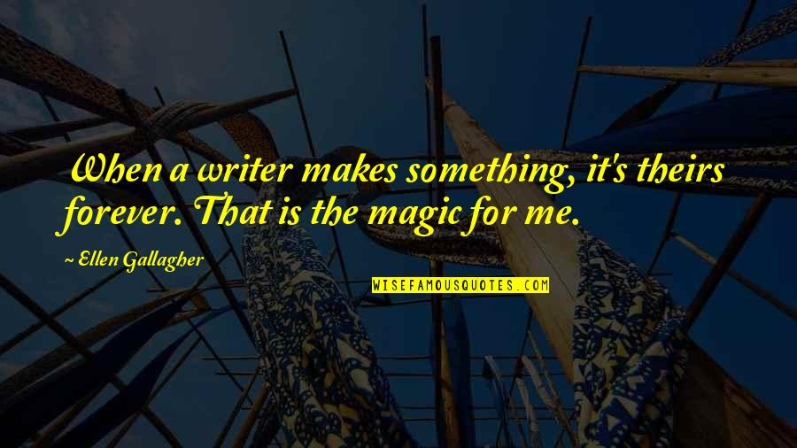 Magic's Quotes By Ellen Gallagher: When a writer makes something, it's theirs forever.