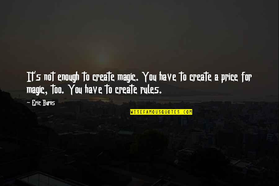 Magic's Quotes By Eric Burns: It's not enough to create magic. You have