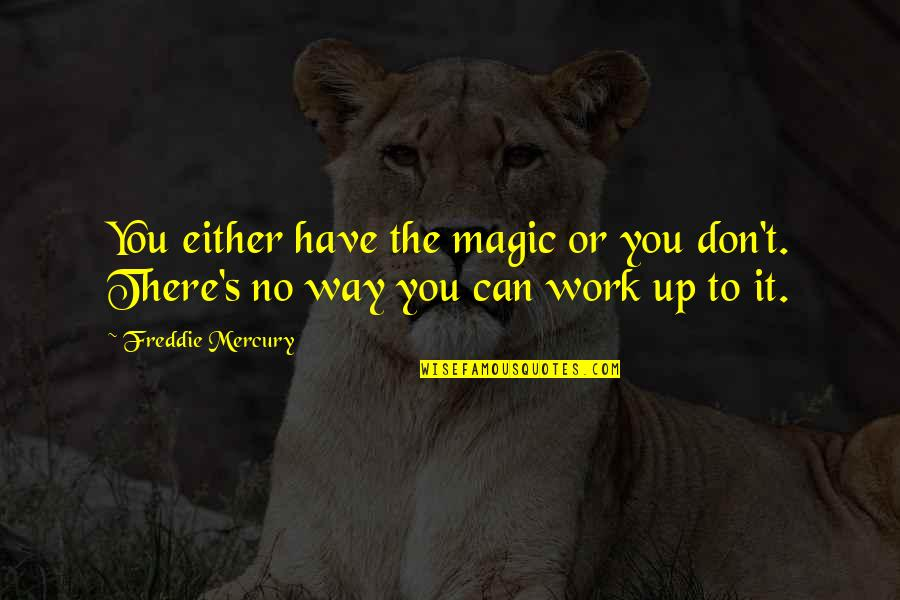 Magic's Quotes By Freddie Mercury: You either have the magic or you don't.