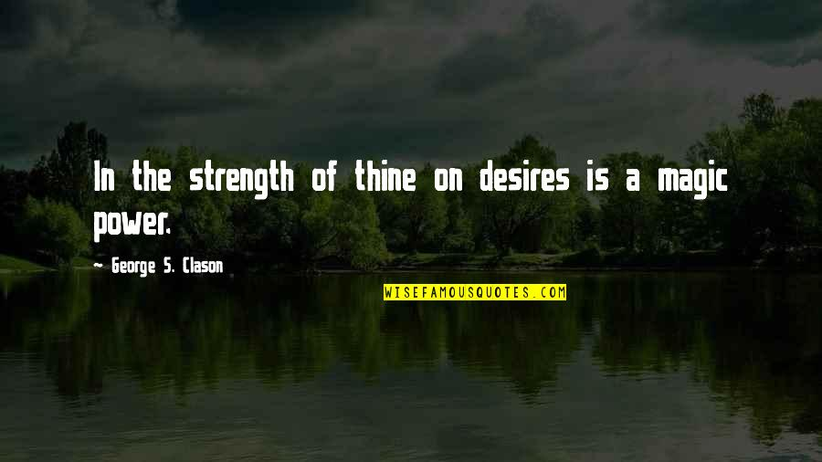 Magic's Quotes By George S. Clason: In the strength of thine on desires is
