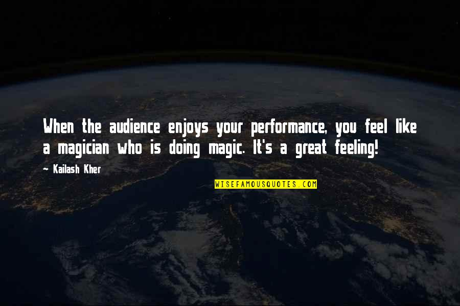 Magic's Quotes By Kailash Kher: When the audience enjoys your performance, you feel