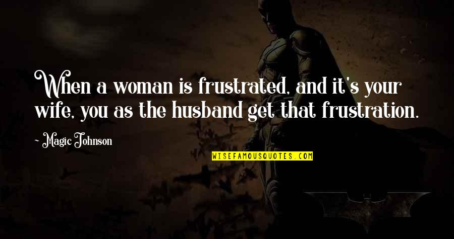 Magic's Quotes By Magic Johnson: When a woman is frustrated, and it's your