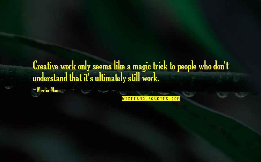 Magic's Quotes By Merlin Mann: Creative work only seems like a magic trick