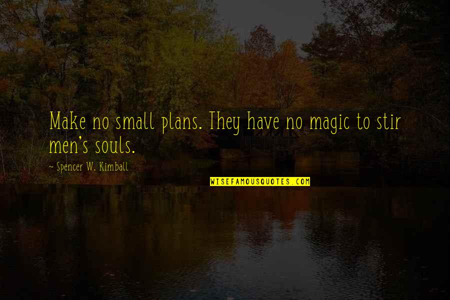 Magic's Quotes By Spencer W. Kimball: Make no small plans. They have no magic