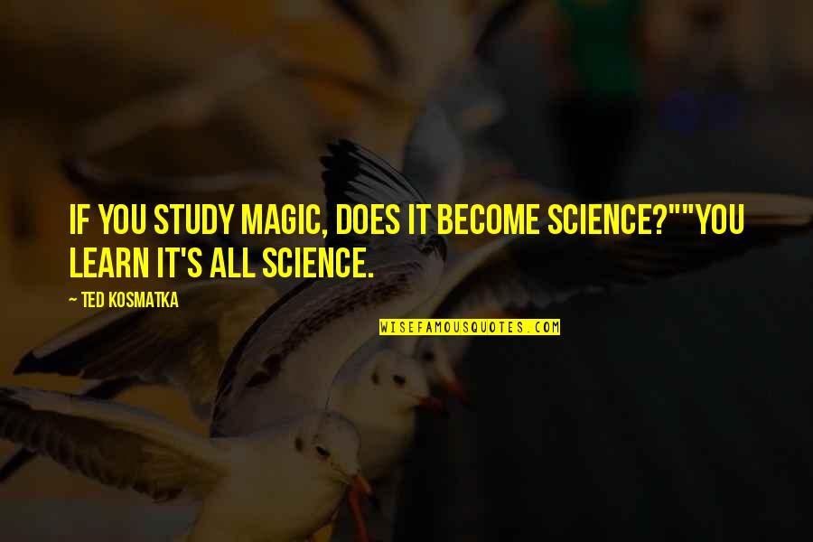 """Magic's Quotes By Ted Kosmatka: If you study magic, does it become science?""""""""You"""