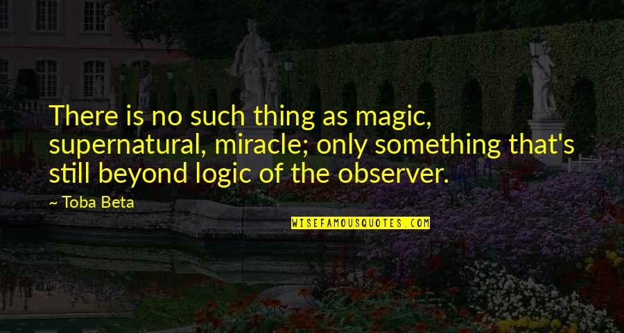 Magic's Quotes By Toba Beta: There is no such thing as magic, supernatural,