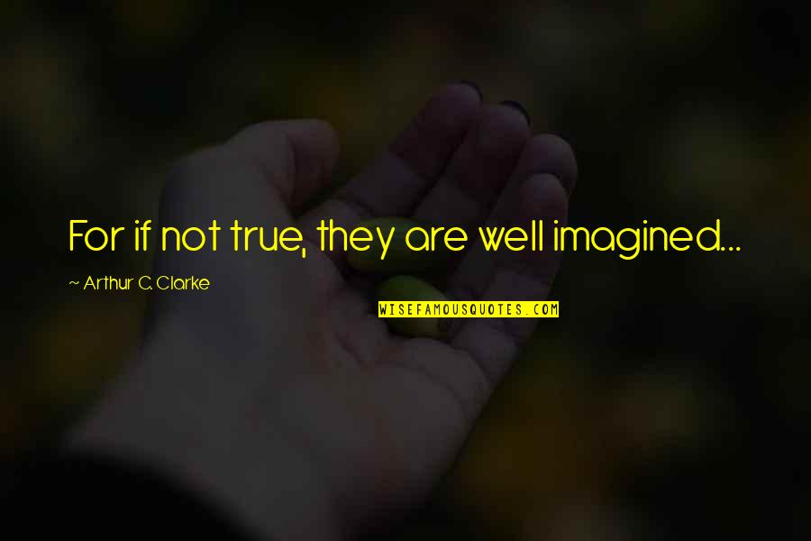 Magkaiba Ang Quotes By Arthur C. Clarke: For if not true, they are well imagined...