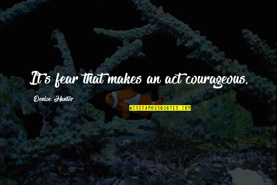 Magnetisms Quotes By Denise Hunter: It's fear that makes an act courageous.