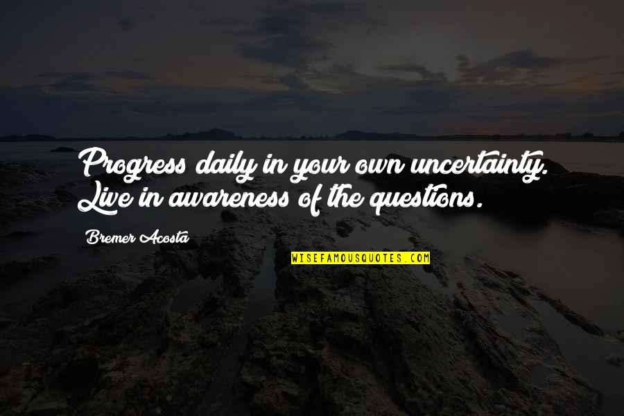 Magnets With Inspirational Quotes By Bremer Acosta: Progress daily in your own uncertainty. Live in