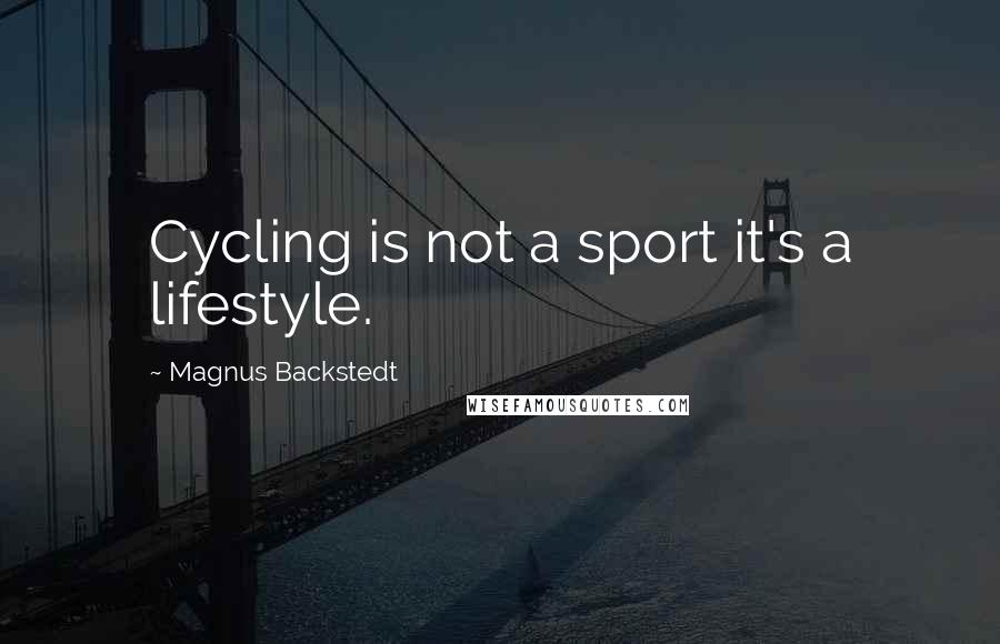 Magnus Backstedt quotes: Cycling is not a sport it's a lifestyle.