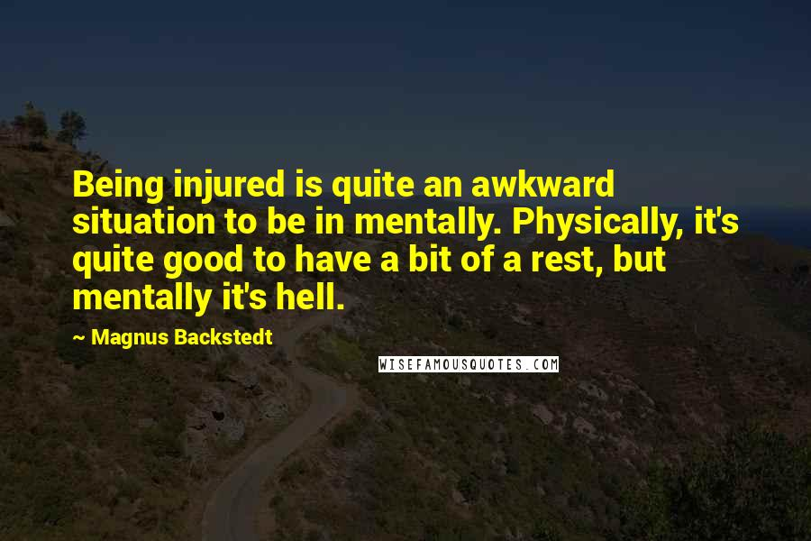 Magnus Backstedt quotes: Being injured is quite an awkward situation to be in mentally. Physically, it's quite good to have a bit of a rest, but mentally it's hell.