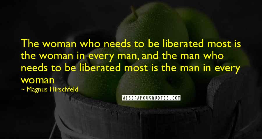 Magnus Hirschfeld quotes: The woman who needs to be liberated most is the woman in every man, and the man who needs to be liberated most is the man in every woman