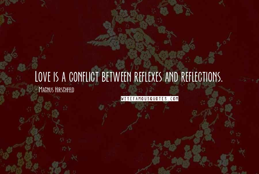 Magnus Hirschfeld quotes: Love is a conflict between reflexes and reflections.