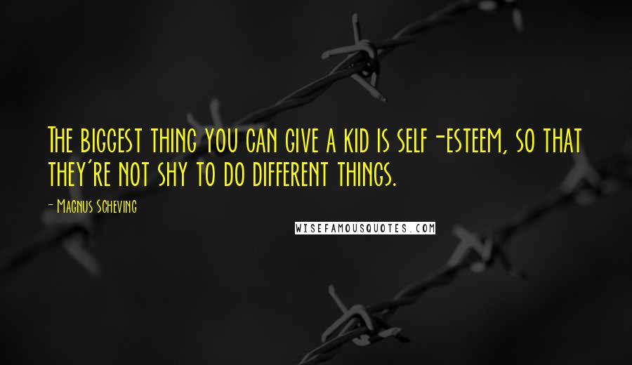 Magnus Scheving quotes: The biggest thing you can give a kid is self-esteem, so that they're not shy to do different things.