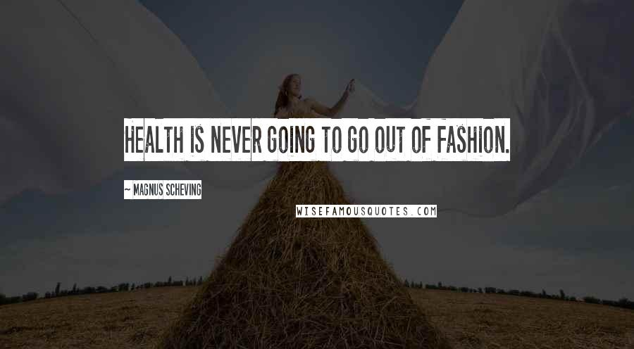 Magnus Scheving quotes: Health is never going to go out of fashion.