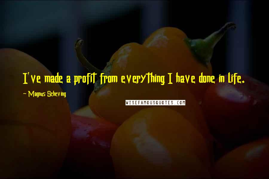 Magnus Scheving quotes: I've made a profit from everything I have done in life.