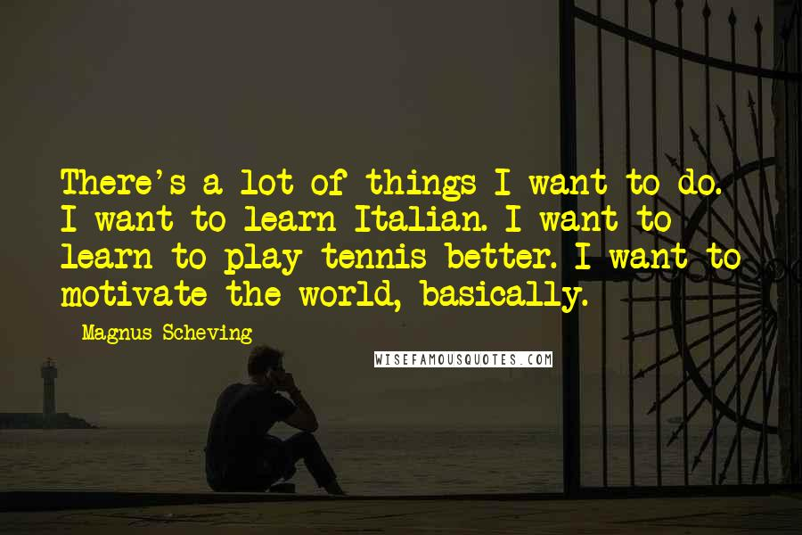 Magnus Scheving quotes: There's a lot of things I want to do. I want to learn Italian. I want to learn to play tennis better. I want to motivate the world, basically.
