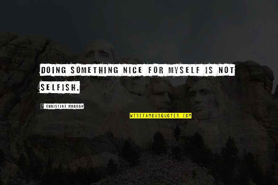 Mahabharatham Krishnan Quotes By Christine Morgan: Doing something nice for myself is not selfish.