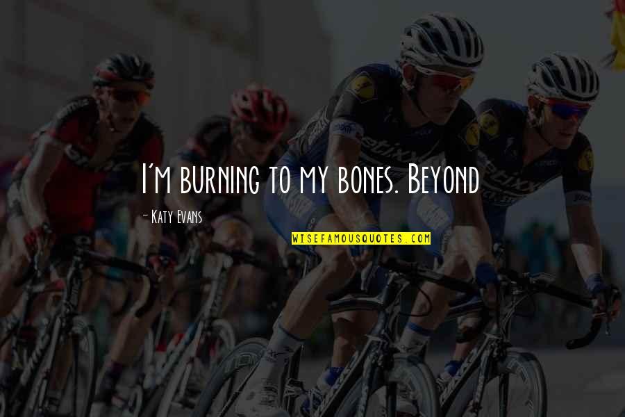 Mahabharatham Krishnan Quotes By Katy Evans: I'm burning to my bones. Beyond