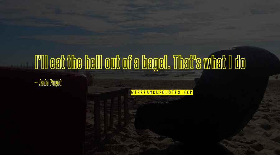 Mahal Kita Pero Di Ko Masabi Quotes By Jade Puget: I'll eat the hell out of a bagel.