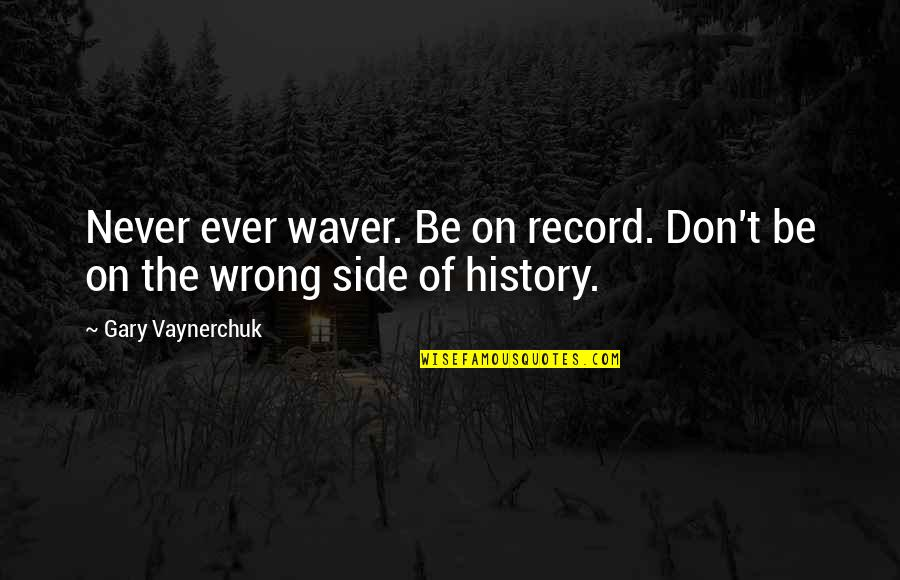 Mahal Na Araw Quotes By Gary Vaynerchuk: Never ever waver. Be on record. Don't be
