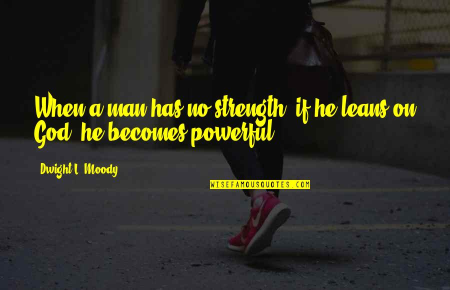 Mahasiddha Saraha Quotes By Dwight L. Moody: When a man has no strength, if he