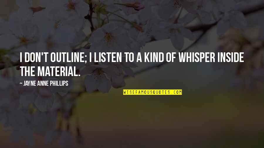 Mahasiddha Saraha Quotes By Jayne Anne Phillips: I don't outline; I listen to a kind
