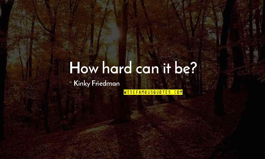 Mahasiddha Saraha Quotes By Kinky Friedman: How hard can it be?