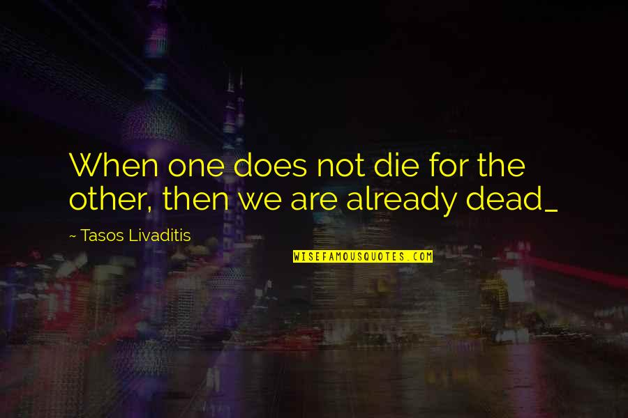Mahathir Famous Quotes By Tasos Livaditis: When one does not die for the other,
