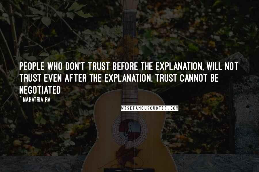Mahatria Ra quotes: People who don't trust before the explanation, will not trust even after the explanation. Trust cannot be negotiated